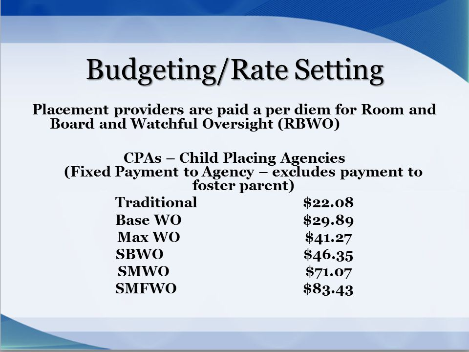 Budgeting/Rate Setting Placement providers are paid a per diem for Room and Board and Watchful Oversight (RBWO) CPAs – Child Placing Agencies (Fixed P