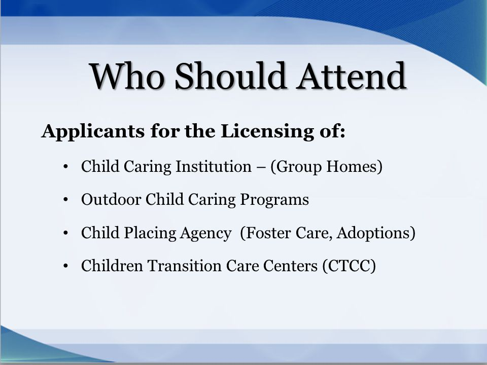 Who Should Attend Applicants for the Licensing of: Child Caring Institution – (Group Homes) Outdoor Child Caring Programs Child Placing Agency (Foster