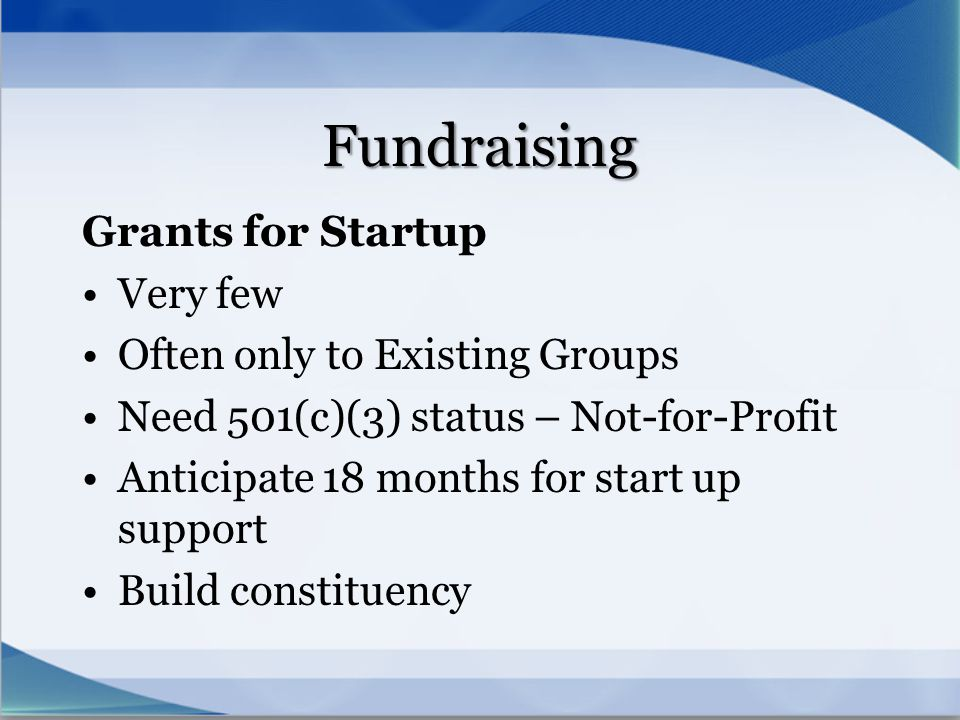 Fundraising Grants for Startup Very few Often only to Existing Groups Need 501(c)(3) status – Not-for-Profit Anticipate 18 months for start up support