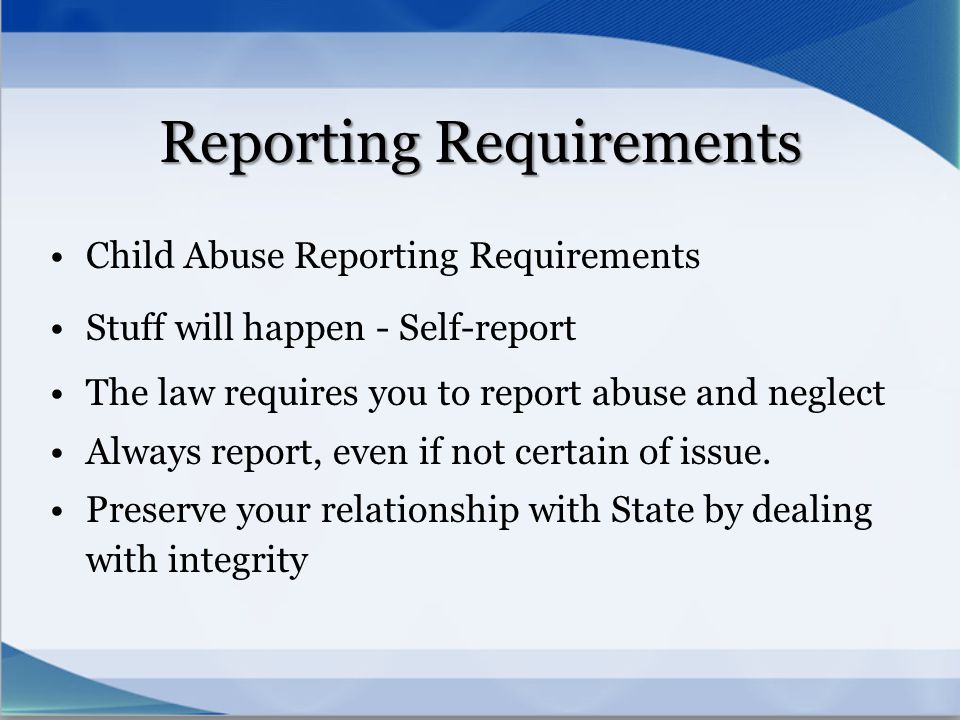 Reporting Requirements Child Abuse Reporting Requirements Stuff will happen - Self-report The law requires you to report abuse and neglect Always repo