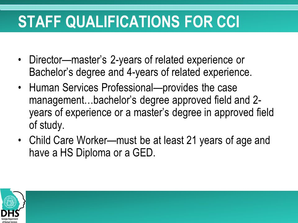 STAFF QUALIFICATIONS FOR CCI Director—master's 2-years of related experience or Bachelor's degree and 4-years of related experience. Human Services Pr
