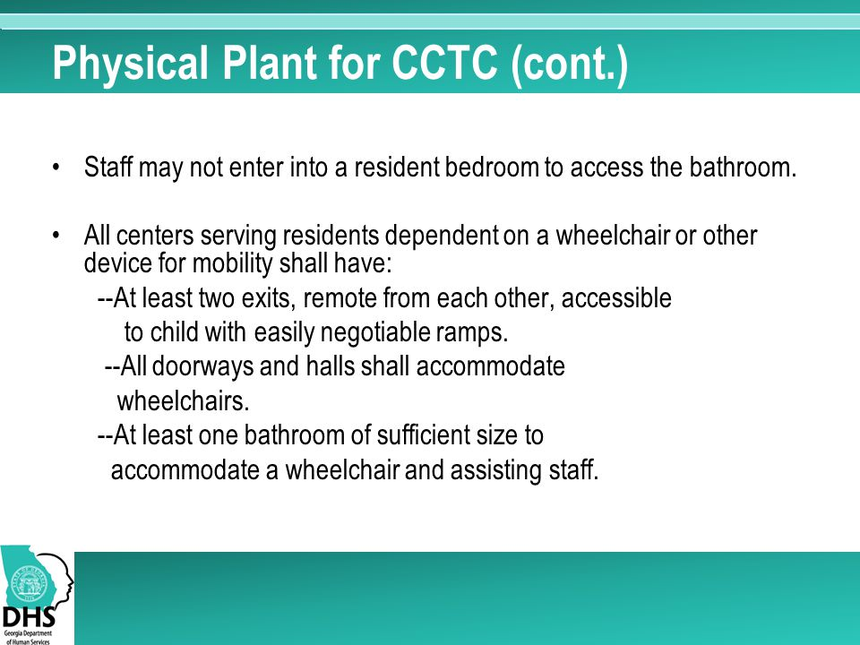 Physical Plant for CCTC (cont.) Staff may not enter into a resident bedroom to access the bathroom. All centers serving residents dependent on a wheel