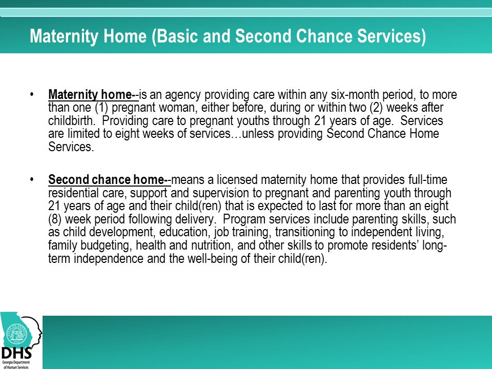 Maternity Home (Basic and Second Chance Services) Maternity home- -is an agency providing care within any six-month period, to more than one (1) pregn