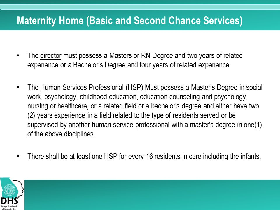 Maternity Home (Basic and Second Chance Services) The director must possess a Masters or RN Degree and two years of related experience or a Bachelor's