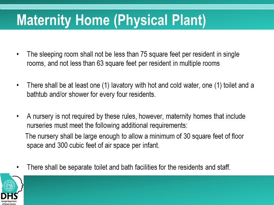 Maternity Home (Physical Plant) The sleeping room shall not be less than 75 square feet per resident in single rooms, and not less than 63 square feet