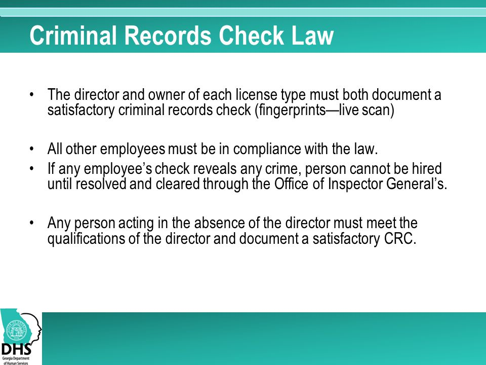 Criminal Records Check Law The director and owner of each license type must both document a satisfactory criminal records check (fingerprints—live sca