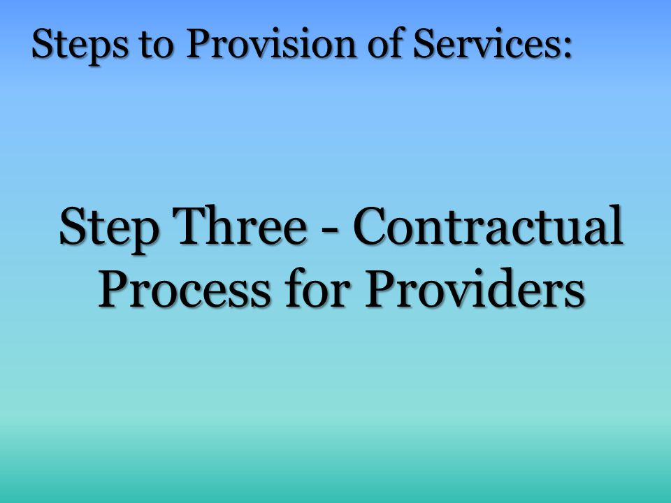 Step Three - Contractual Process for Providers Steps to Provision of Services: