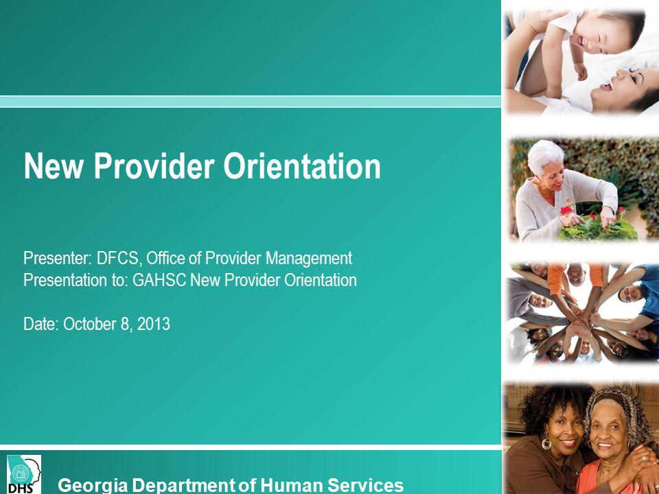 New Provider Orientation Presenter: DFCS, Office of Provider Management Presentation to: GAHSC New Provider Orientation Date: October 8, 2013 Georgia