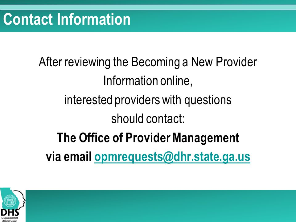 Contact Information After reviewing the Becoming a New Provider Information online, interested providers with questions should contact: The Office of
