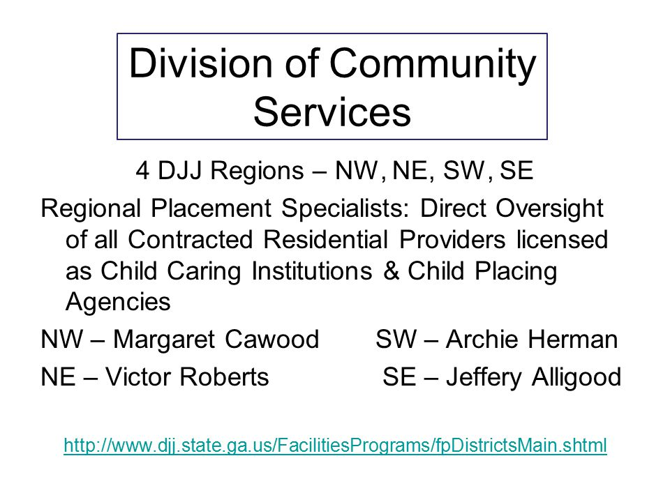 4 DJJ Regions – NW, NE, SW, SE Regional Placement Specialists: Direct Oversight of all Contracted Residential Providers licensed as Child Caring Insti