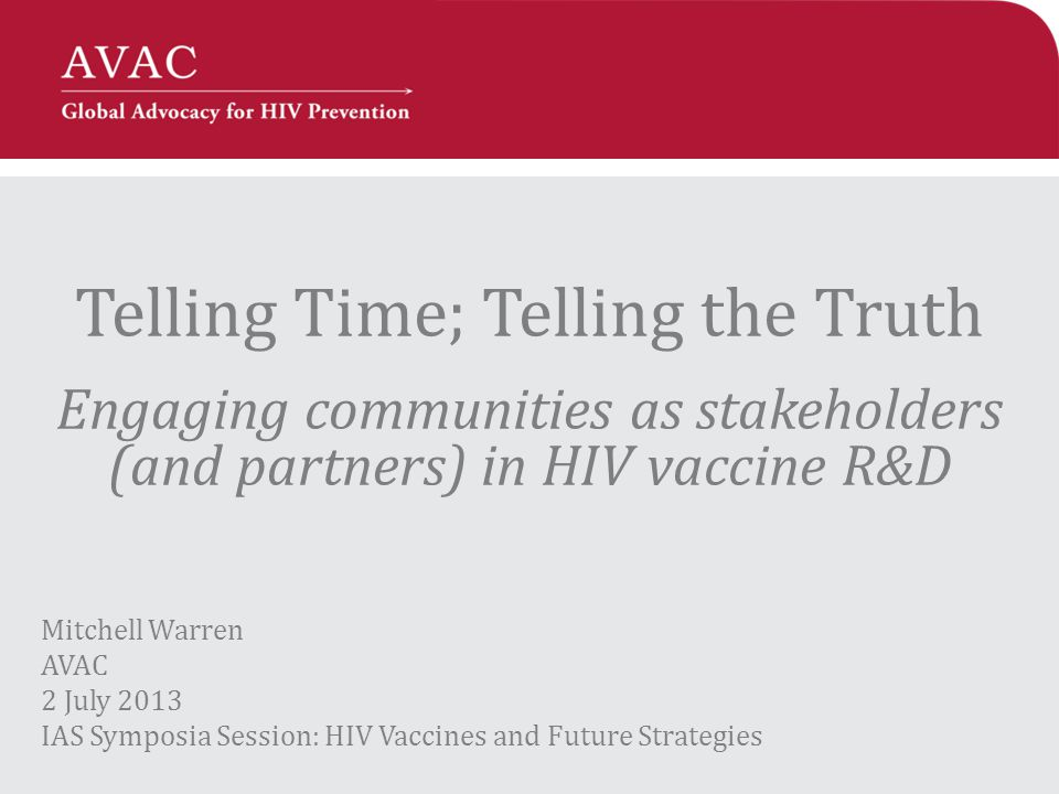 Telling Time; Telling the Truth Engaging communities as stakeholders (and partners) in HIV vaccine R&D Mitchell Warren AVAC 2 July 2013 IAS Symposia Session: HIV Vaccines and Future Strategies