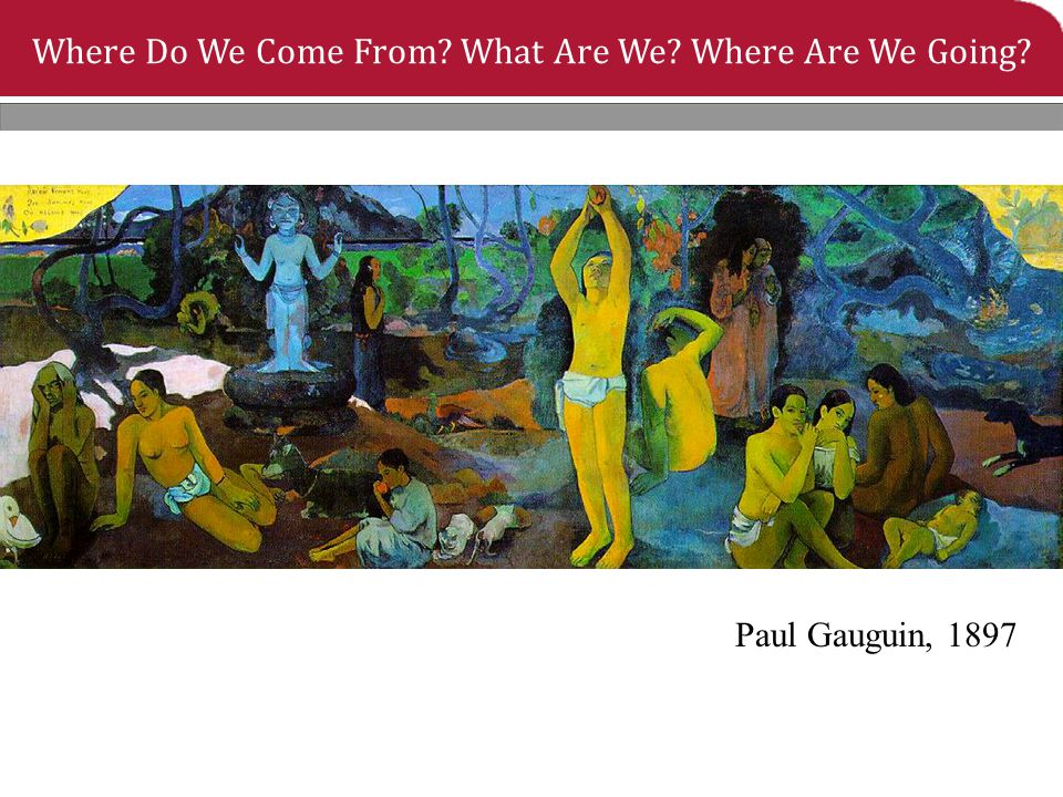Where Do We Come From? What Are We? Where Are We Going? Paul Gauguin, 1897