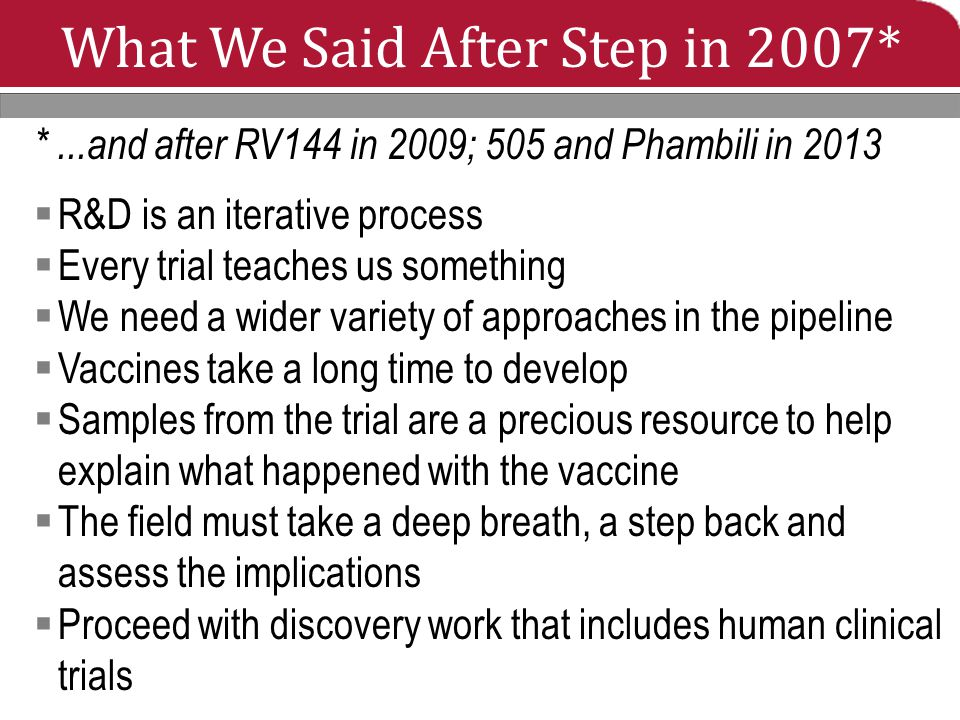 What We Said After Step in 2007* *...and after RV144 in 2009; 505 and Phambili in 2013  R&D is an iterative process  Every trial teaches us something  We need a wider variety of approaches in the pipeline  Vaccines take a long time to develop  Samples from the trial are a precious resource to help explain what happened with the vaccine  The field must take a deep breath, a step back and assess the implications  Proceed with discovery work that includes human clinical trials