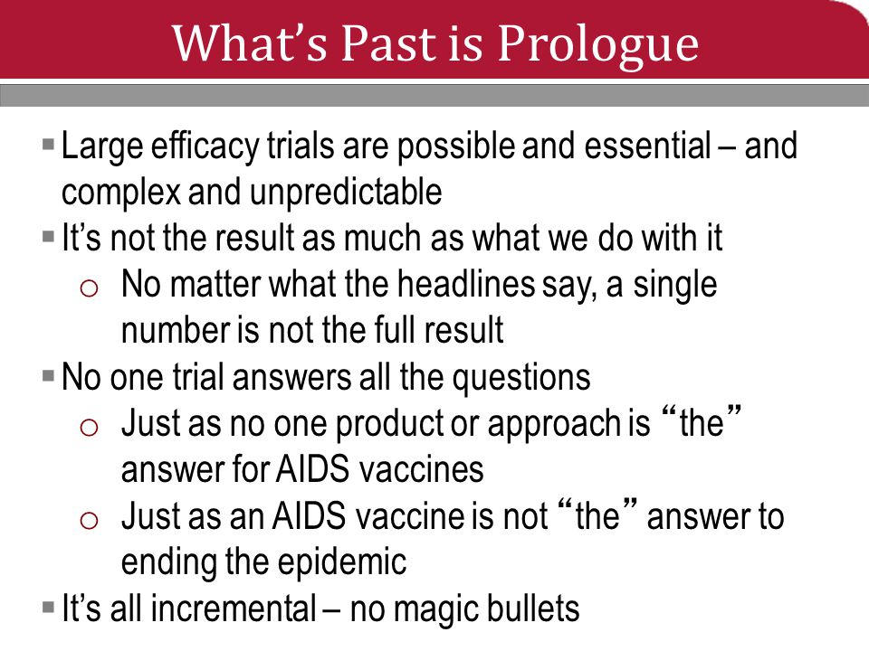 What's Past is Prologue  Large efficacy trials are possible and essential – and complex and unpredictable  It's not the result as much as what we do with it o No matter what the headlines say, a single number is not the full result  No one trial answers all the questions o Just as no one product or approach is the answer for AIDS vaccines o Just as an AIDS vaccine is not the answer to ending the epidemic  It's all incremental – no magic bullets