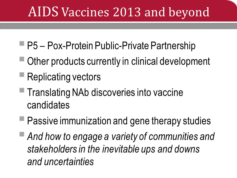 AIDS Vaccines 2013 and beyond  P5 – Pox-Protein Public-Private Partnership  Other products currently in clinical development  Replicating vectors  Translating NAb discoveries into vaccine candidates  Passive immunization and gene therapy studies  And how to engage a variety of communities and stakeholders in the inevitable ups and downs and uncertainties