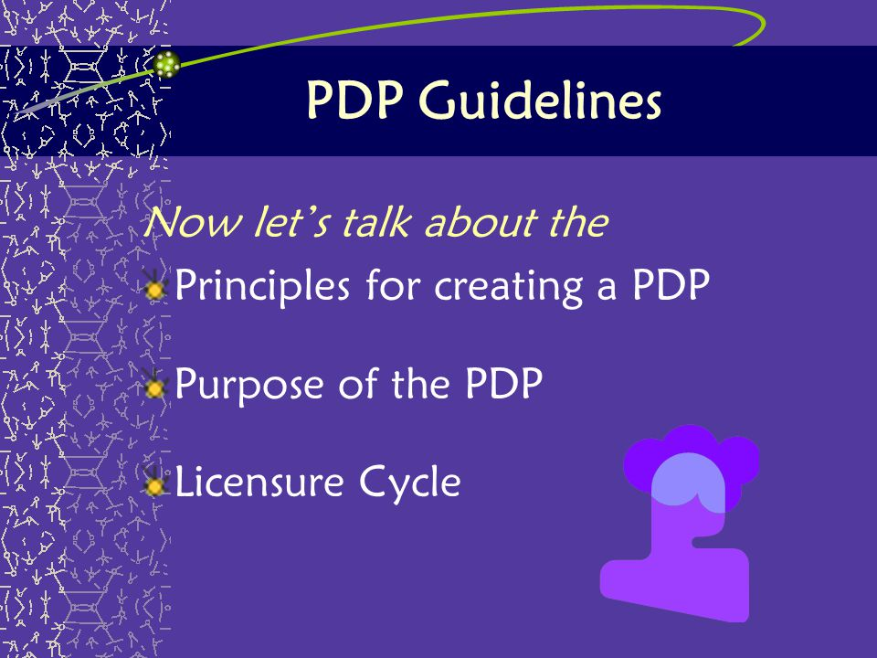 PDP Guidelines Now let's talk about the Principles for creating a PDP Purpose of the PDP Licensure Cycle