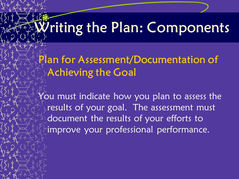 Writing the Plan: Components Plan for Assessment/Documentation of Achieving the Goal You must indicate how you plan to assess the results of your goal