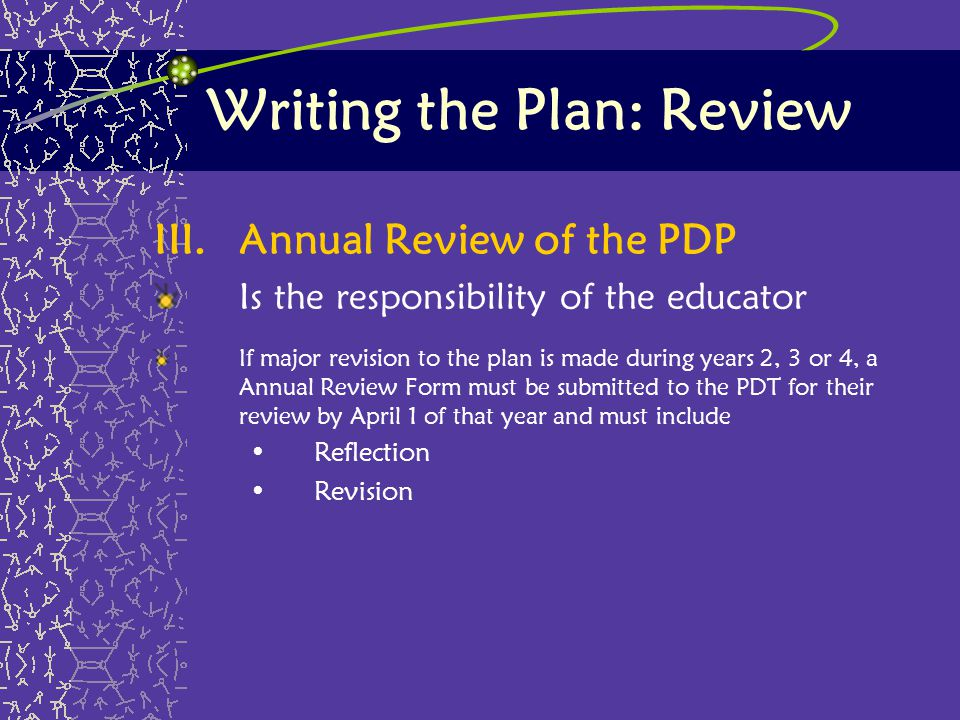 Writing the Plan: Review III.Annual Review of the PDP Is the responsibility of the educator If major revision to the plan is made during years 2, 3 or