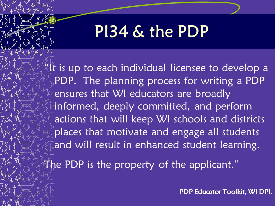 "PI34 & the PDP ""It is up to each individual licensee to develop a PDP. The planning process for writing a PDP ensures that WI educators are broadly in"