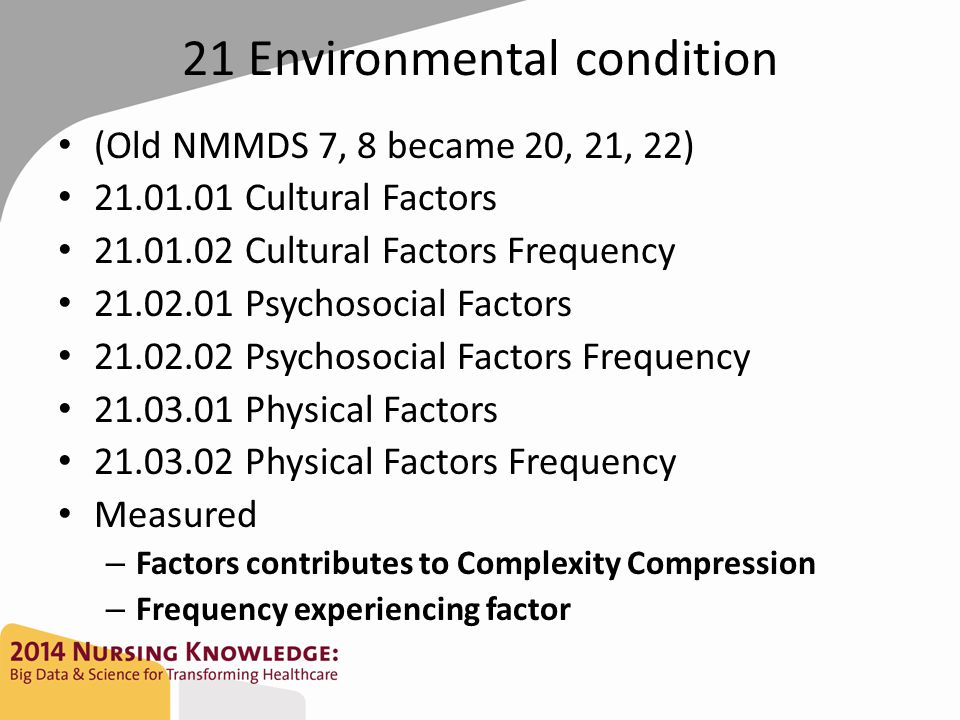 21 Environmental condition (Old NMMDS 7, 8 became 20, 21, 22) 21.01.01 Cultural Factors 21.01.02 Cultural Factors Frequency 21.02.01 Psychosocial Factors 21.02.02 Psychosocial Factors Frequency 21.03.01 Physical Factors 21.03.02 Physical Factors Frequency Measured – Factors contributes to Complexity Compression – Frequency experiencing factor
