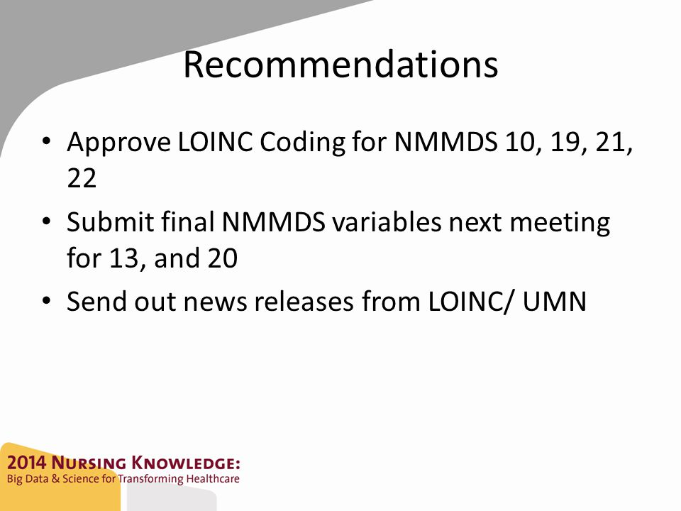 Recommendations Approve LOINC Coding for NMMDS 10, 19, 21, 22 Submit final NMMDS variables next meeting for 13, and 20 Send out news releases from LOI