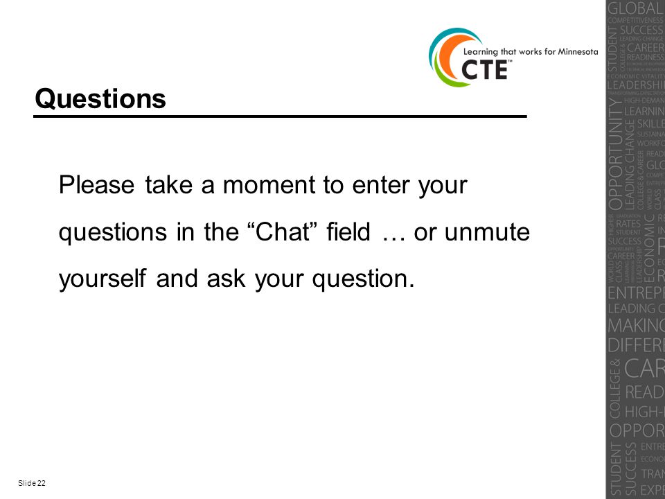 "Questions Please take a moment to enter your questions in the ""Chat"" field … or unmute yourself and ask your question. Slide 22"