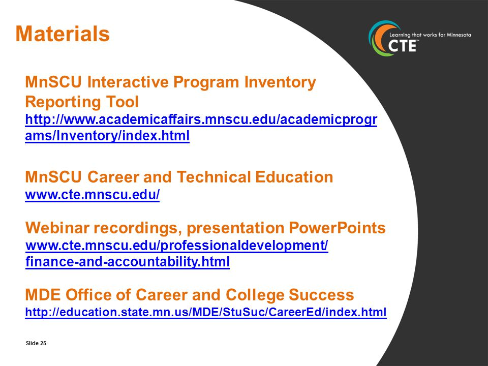 MnSCU Career and Technical Education www.cte.mnscu.edu/ www.cte.mnscu.edu/ Webinar recordings, presentation PowerPoints www.cte.mnscu.edu/professionaldevelopment/ finance-and-accountability.html MDE Office of Career and College Success http://education.state.mn.us/MDE/StuSuc/CareerEd/index.html http://education.state.mn.us/MDE/StuSuc/CareerEd/index.html Materials MnSCU Interactive Program Inventory Reporting Tool http://www.academicaffairs.mnscu.edu/academicprogr ams/Inventory/index.html Slide 25