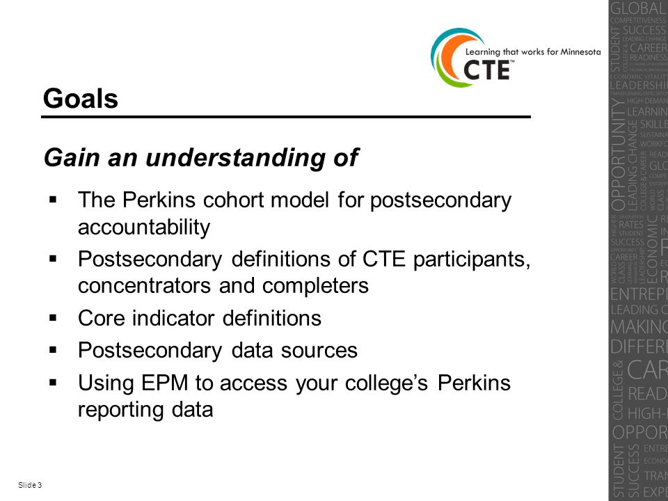 Goals Gain an understanding of  The Perkins cohort model for postsecondary accountability  Postsecondary definitions of CTE participants, concentrators and completers  Core indicator definitions  Postsecondary data sources  Using EPM to access your college's Perkins reporting data Slide 3