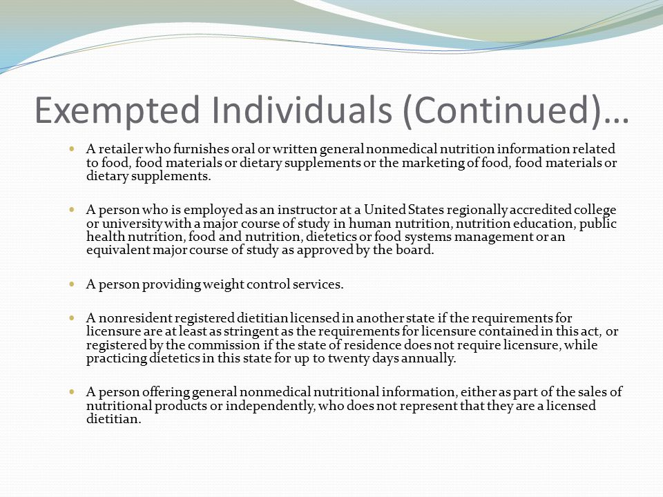 Exempted Individuals (Continued)… A retailer who furnishes oral or written general nonmedical nutrition information related to food, food materials or dietary supplements or the marketing of food, food materials or dietary supplements.