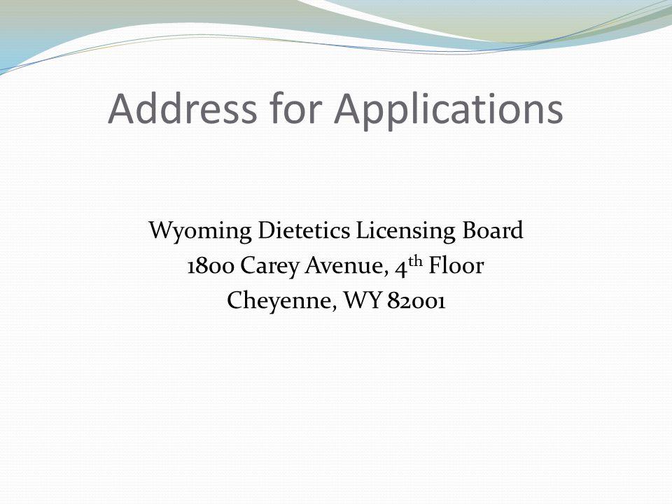 Address for Applications Wyoming Dietetics Licensing Board 1800 Carey Avenue, 4 th Floor Cheyenne, WY 82001
