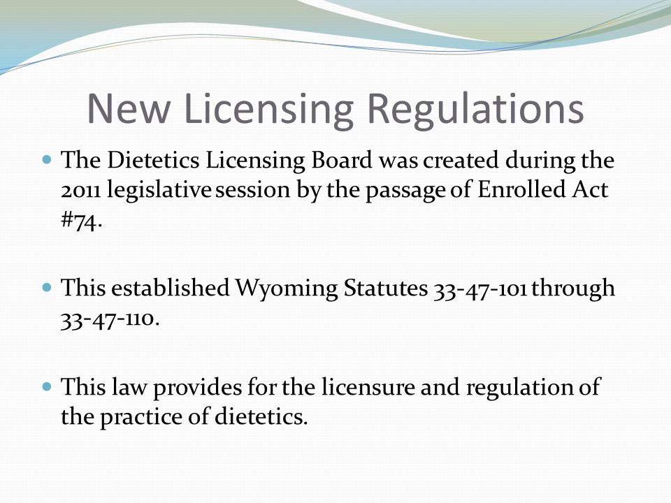 The Dietetics Licensing Board The Board was selected and appointed by Governor Mead The Dietetics Licensing Board Members: Melinda Meuli, RD, CDE – Chair Dietitian – Laramie, WY Appointed: 05/01/11 Term Expires: 05/01/12 Leisann Paglia, RD, CNSD Dietitian – Cheyenne, WY Appointed: 05/01/11 Term Expires: 05/01/14 Anne Saunders Public Member- Douglas, WY Appointed: 05/01/11 Term Expires: 05/01/13