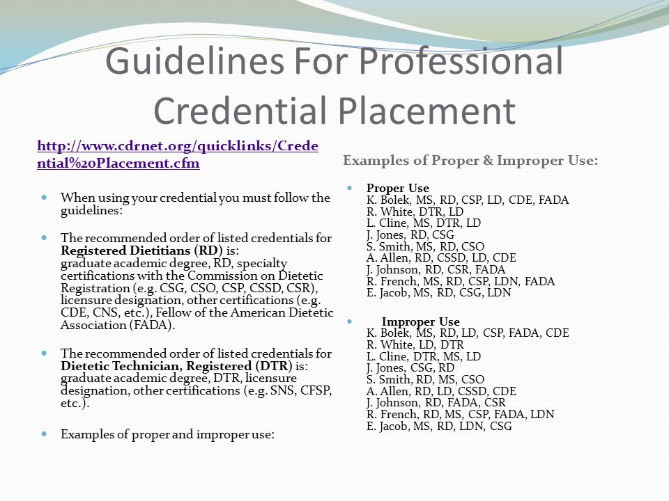 Guidelines For Professional Credential Placement http://www.cdrnet.org/quicklinks/Crede ntial%20Placement.cfm Examples of Proper & Improper Use: When using your credential you must follow the guidelines: The recommended order of listed credentials for Registered Dietitians (RD) is: graduate academic degree, RD, specialty certifications with the Commission on Dietetic Registration (e.g.