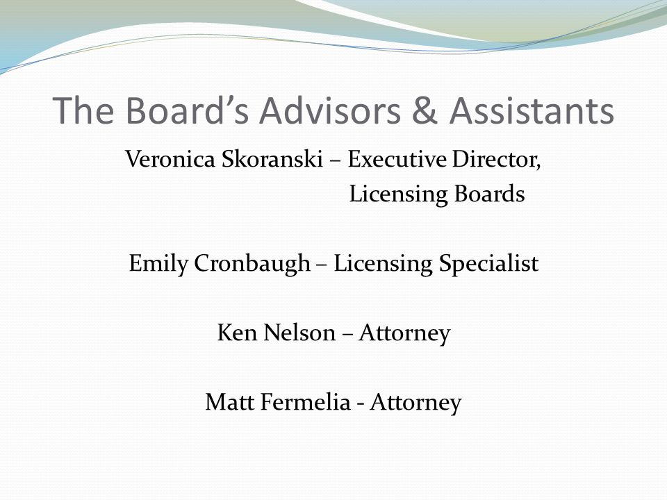 The Board's Advisors & Assistants Veronica Skoranski – Executive Director, Licensing Boards Emily Cronbaugh – Licensing Specialist Ken Nelson – Attorney Matt Fermelia - Attorney