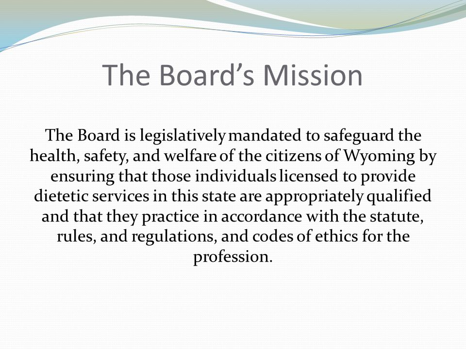 The Board's Mission The Board is legislatively mandated to safeguard the health, safety, and welfare of the citizens of Wyoming by ensuring that those individuals licensed to provide dietetic services in this state are appropriately qualified and that they practice in accordance with the statute, rules, and regulations, and codes of ethics for the profession.