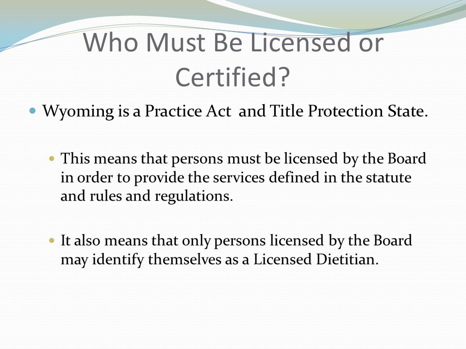 Who Must Be Licensed or Certified. Wyoming is a Practice Act and Title Protection State.
