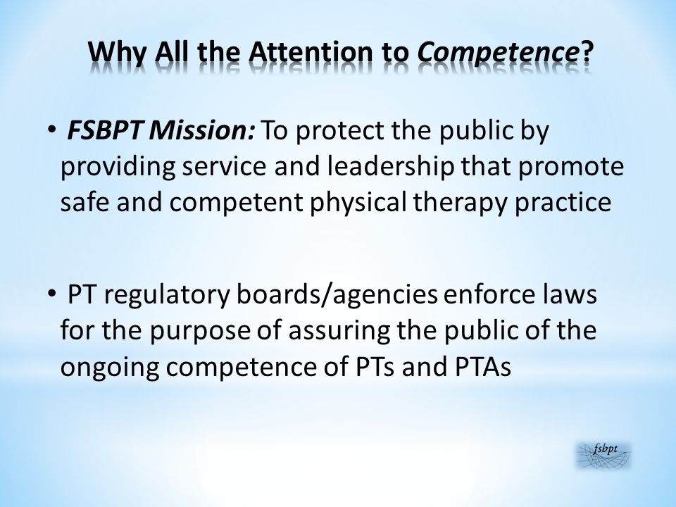 FSBPT Mission: To protect the public by providing service and leadership that promote safe and competent physical therapy practice PT regulatory boards/agencies enforce laws for the purpose of assuring the public of the ongoing competence of PTs and PTAs
