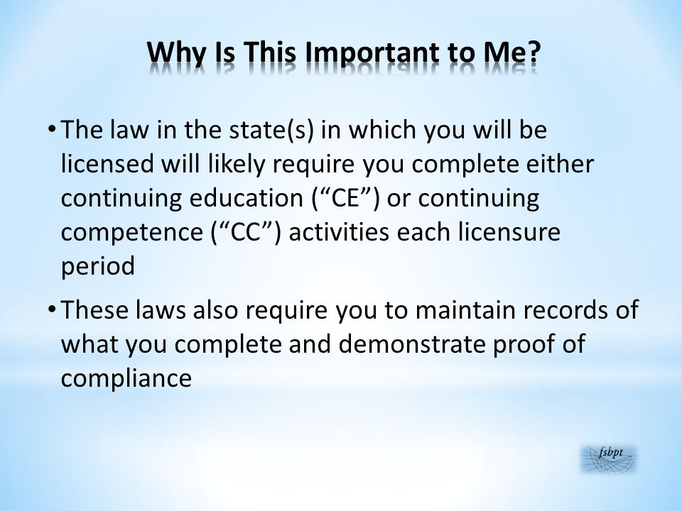 The law in the state(s) in which you will be licensed will likely require you complete either continuing education ( CE ) or continuing competence ( CC ) activities each licensure period These laws also require you to maintain records of what you complete and demonstrate proof of compliance