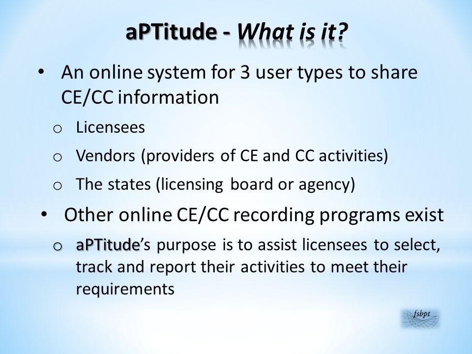 An online system for 3 user types to share CE/CC information o Licensees o Vendors (providers of CE and CC activities) o The states (licensing board or agency) Other online CE/CC recording programs exist o aPTitude o aPTitude's purpose is to assist licensees to select, track and report their activities to meet their requirements