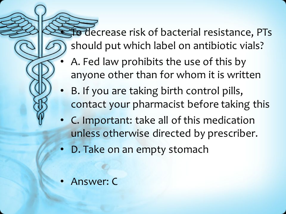 To decrease risk of bacterial resistance, PTs should put which label on antibiotic vials.