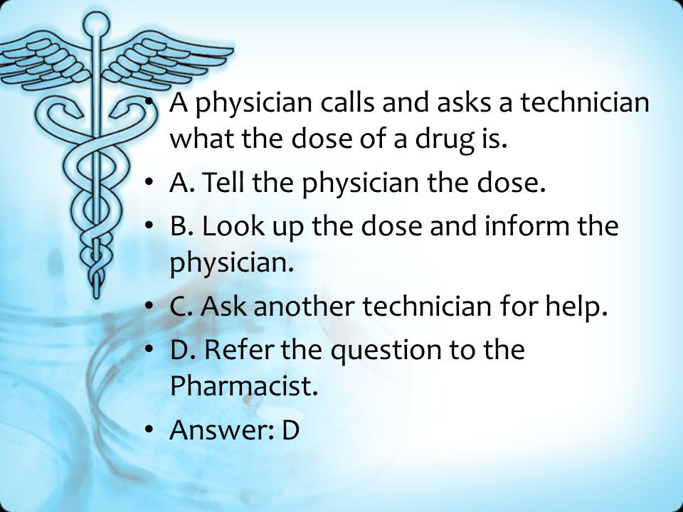 A physician calls and asks a technician what the dose of a drug is.