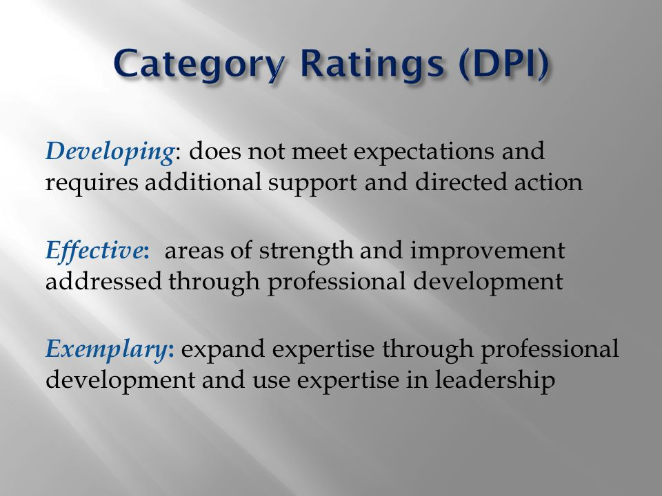 Developing : does not meet expectations and requires additional support and directed action Effective : areas of strength and improvement addressed through professional development Exemplary : expand expertise through professional development and use expertise in leadership