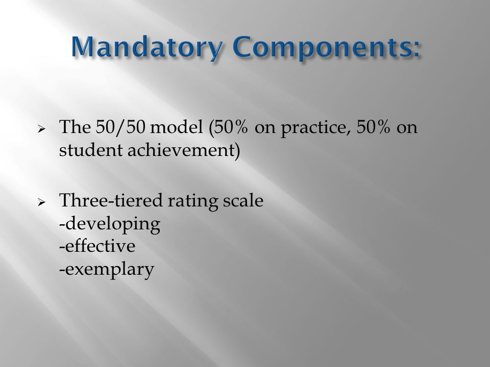  The 50/50 model (50% on practice, 50% on student achievement)  Three-tiered rating scale -developing -effective -exemplary