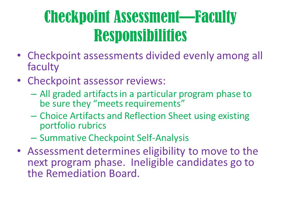 Checkpoint Assessment—Faculty Responsibilities Checkpoint assessments divided evenly among all faculty Checkpoint assessor reviews: – All graded artifacts in a particular program phase to be sure they meets requirements – Choice Artifacts and Reflection Sheet using existing portfolio rubrics – Summative Checkpoint Self-Analysis Assessment determines eligibility to move to the next program phase.