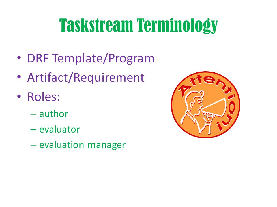 Taskstream Terminology DRF Template/Program Artifact/Requirement Roles: – author – evaluator – evaluation manager