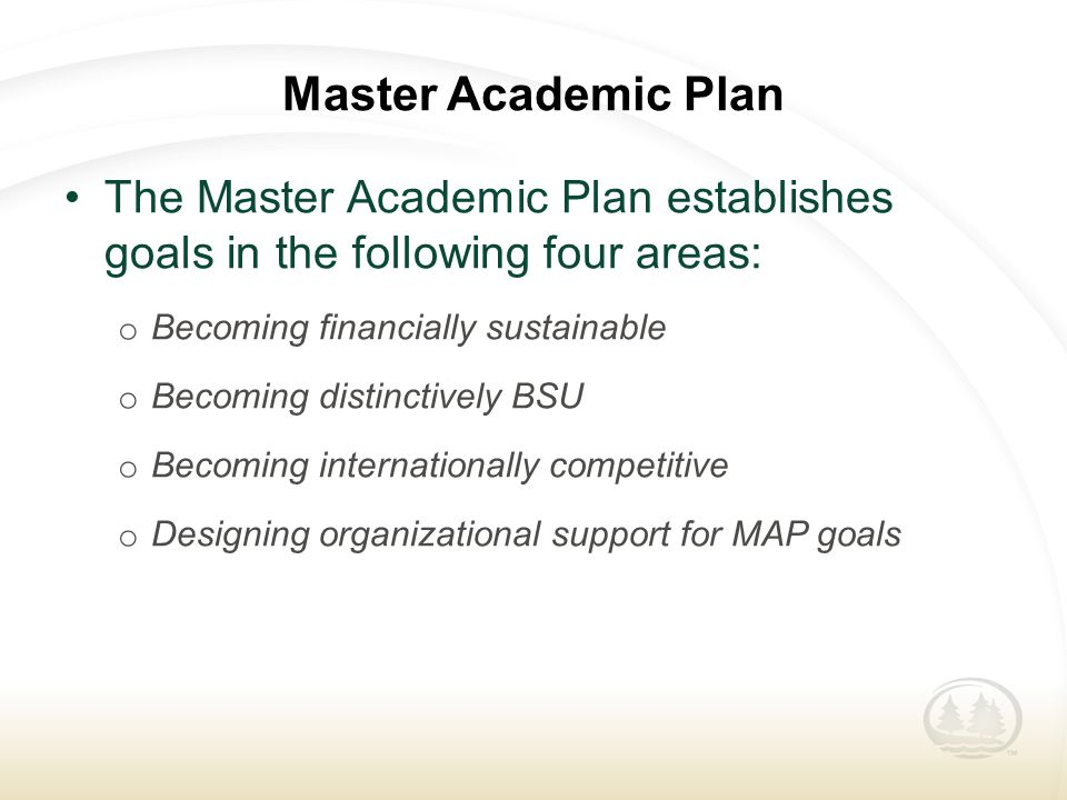 Master Academic Plan The Master Academic Plan establishes goals in the following four areas: o Becoming financially sustainable o Becoming distinctively BSU o Becoming internationally competitive o Designing organizational support for MAP goals
