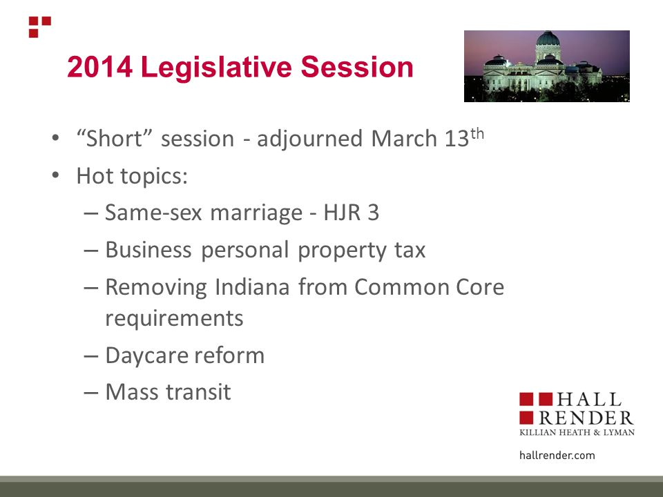 2014 Legislative Session Short session - adjourned March 13 th Hot topics: – Same-sex marriage - HJR 3 – Business personal property tax – Removing Indiana from Common Core requirements – Daycare reform – Mass transit