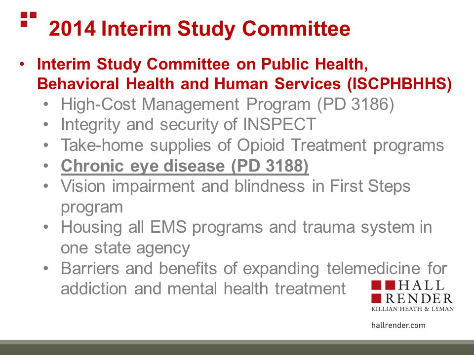 Interim Study Committee on Public Health, Behavioral Health and Human Services (ISCPHBHHS) High-Cost Management Program (PD 3186) Integrity and security of INSPECT Take-home supplies of Opioid Treatment programs Chronic eye disease (PD 3188) Vision impairment and blindness in First Steps program Housing all EMS programs and trauma system in one state agency Barriers and benefits of expanding telemedicine for addiction and mental health treatment 2014 Interim Study Committee