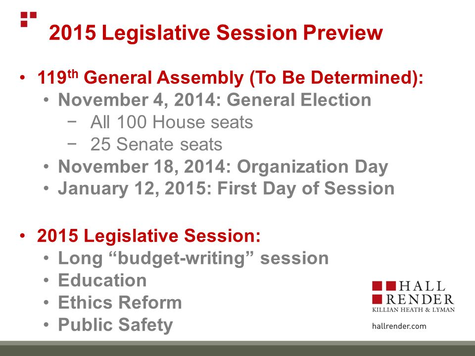 119 th General Assembly (To Be Determined): November 4, 2014: General Election −All 100 House seats −25 Senate seats November 18, 2014: Organization Day January 12, 2015: First Day of Session 2015 Legislative Session: Long budget-writing session Education Ethics Reform Public Safety 2015 Legislative Session Preview