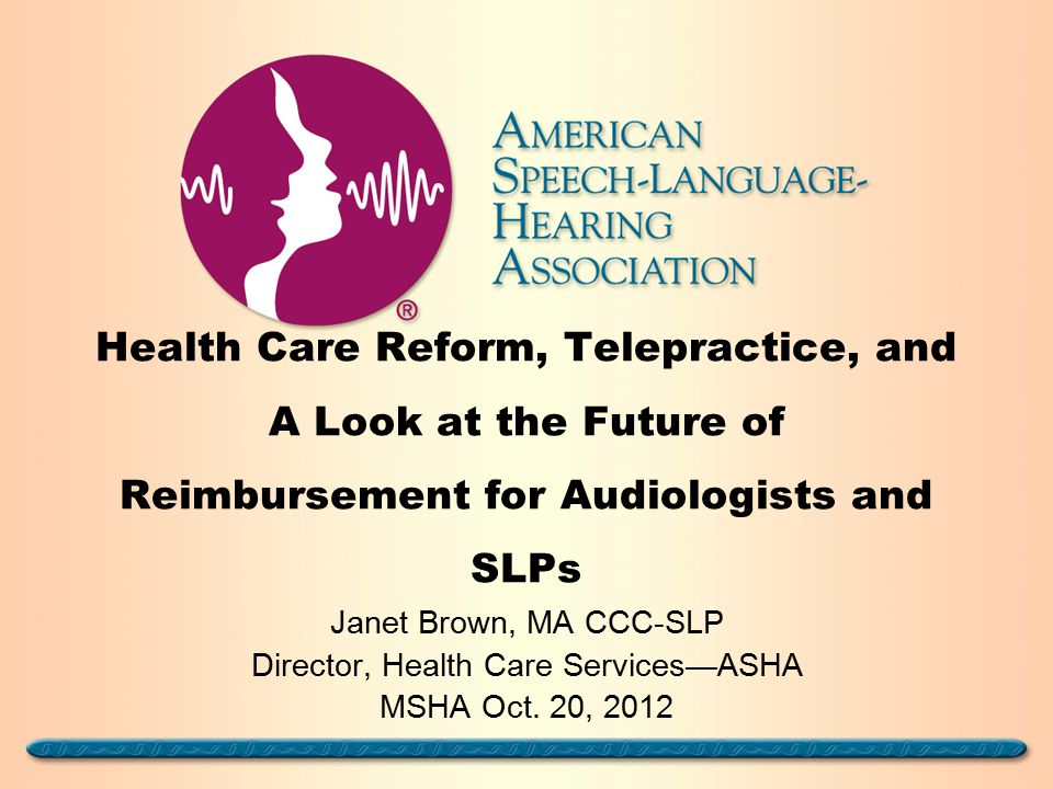 Health Care Reform, Telepractice, and A Look at the Future of Reimbursement for Audiologists and SLPs Janet Brown, MA CCC-SLP Director, Health Care Services—ASHA MSHA Oct.