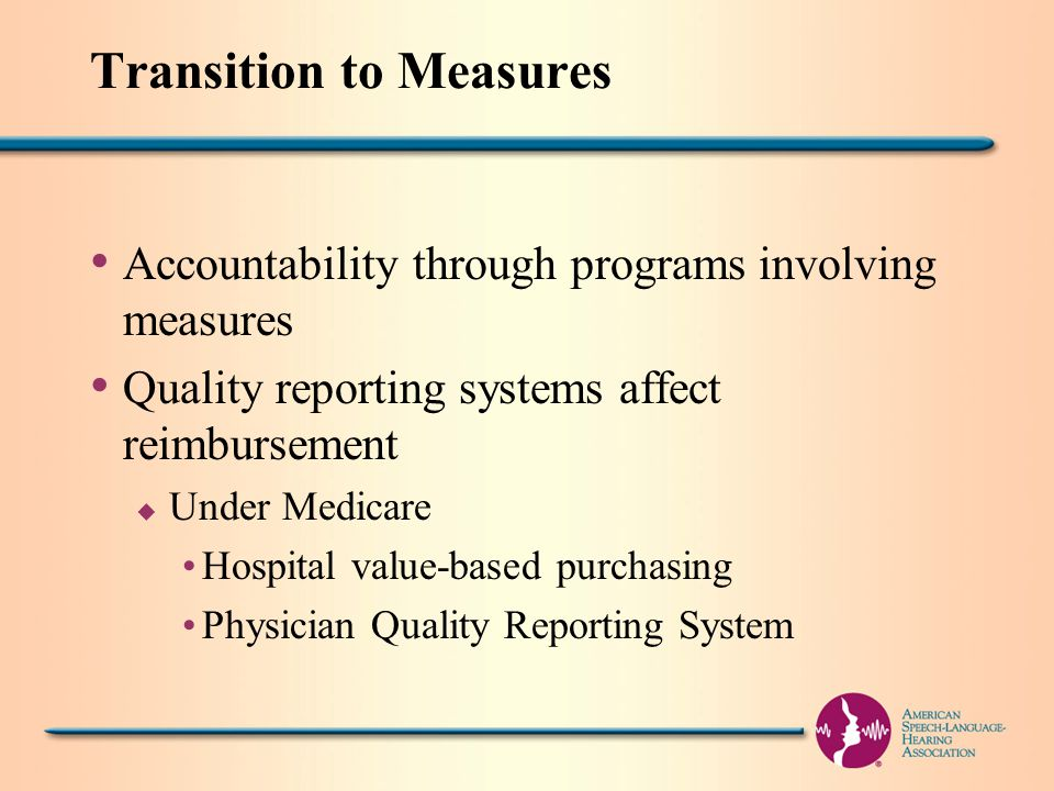 Transition to Measures Accountability through programs involving measures Quality reporting systems affect reimbursement u Under Medicare Hospital value-based purchasing Physician Quality Reporting System